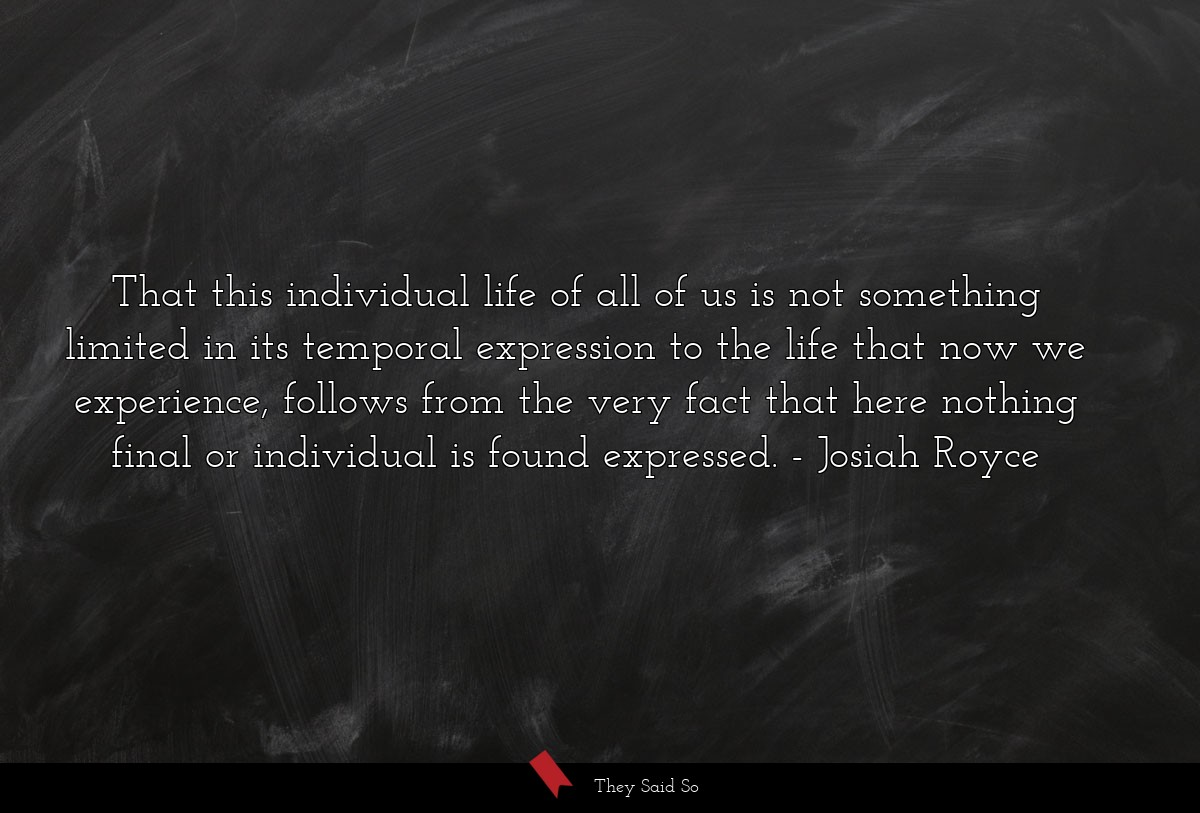 That this individual life of all of us is not... | Josiah Royce