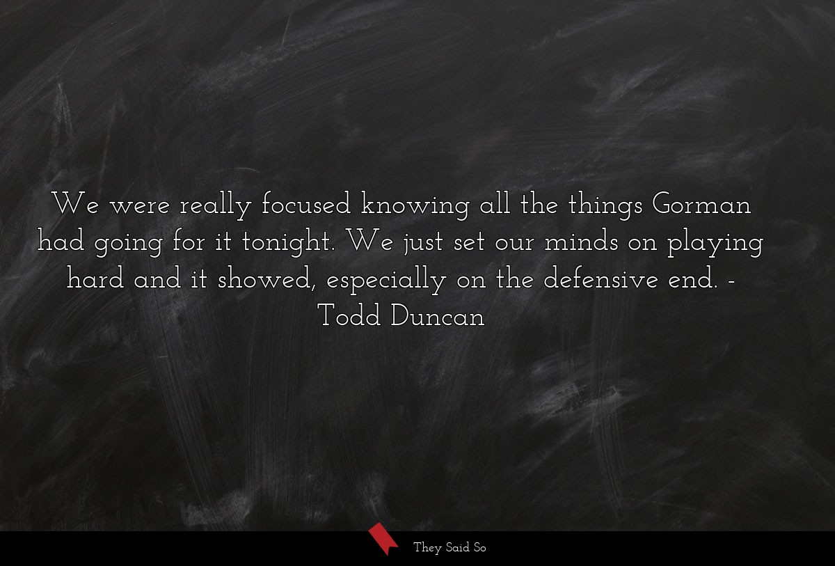 We were really focused knowing all the things... | Todd Duncan