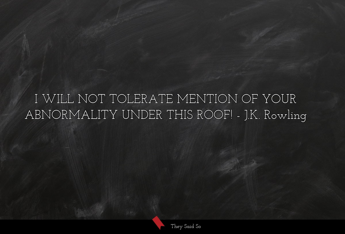 I WILL NOT TOLERATE MENTION OF YOUR ABNORMALITY... | J.K. Rowling