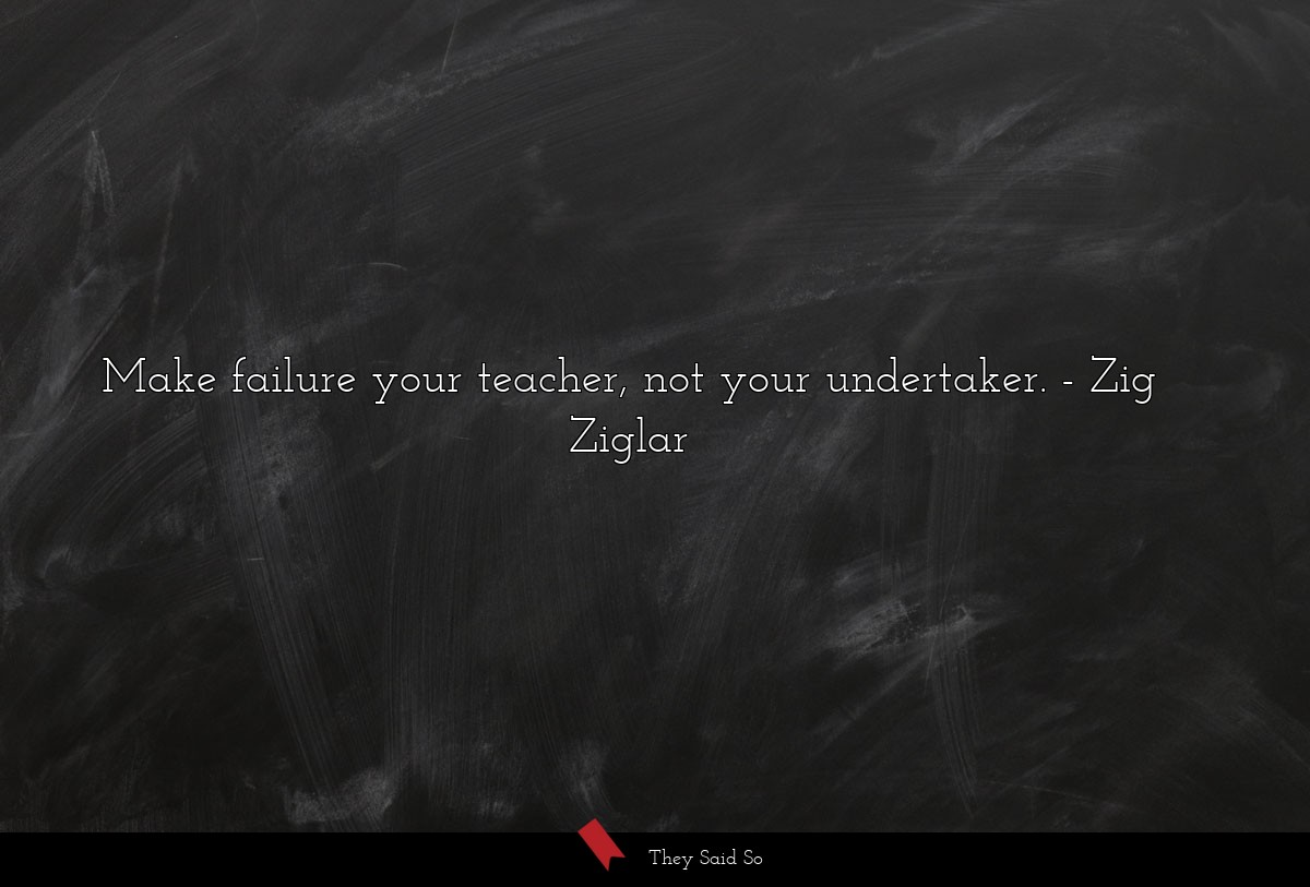 Make failure your teacher, not your undertaker.... | Zig Ziglar