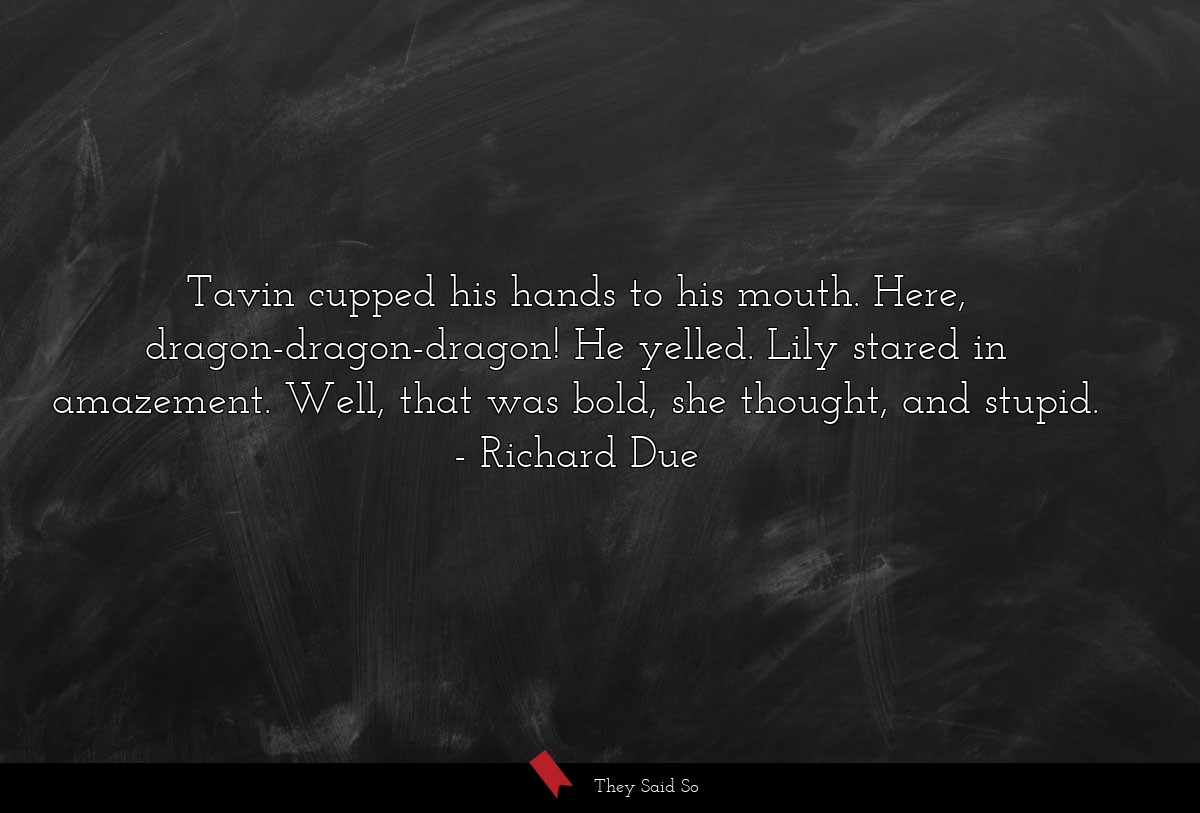 Tavin cupped his hands to his mouth. Here,... | Richard Due