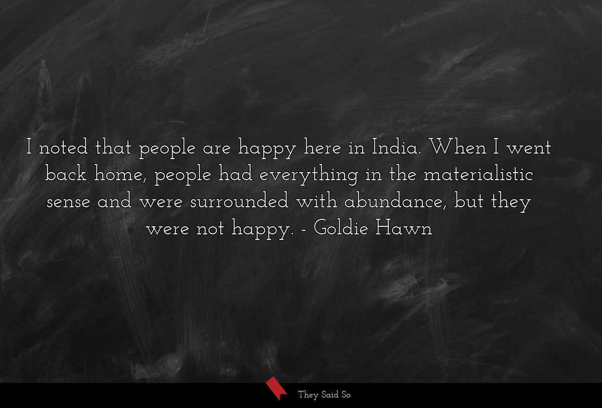 I noted that people are happy here in India. When... | Goldie Hawn