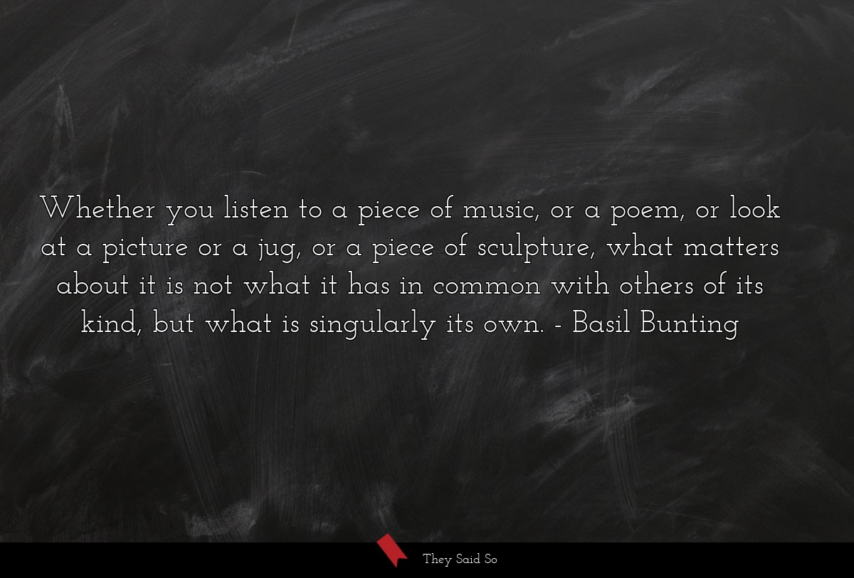 Whether you listen to a piece of music, or a... | Basil Bunting
