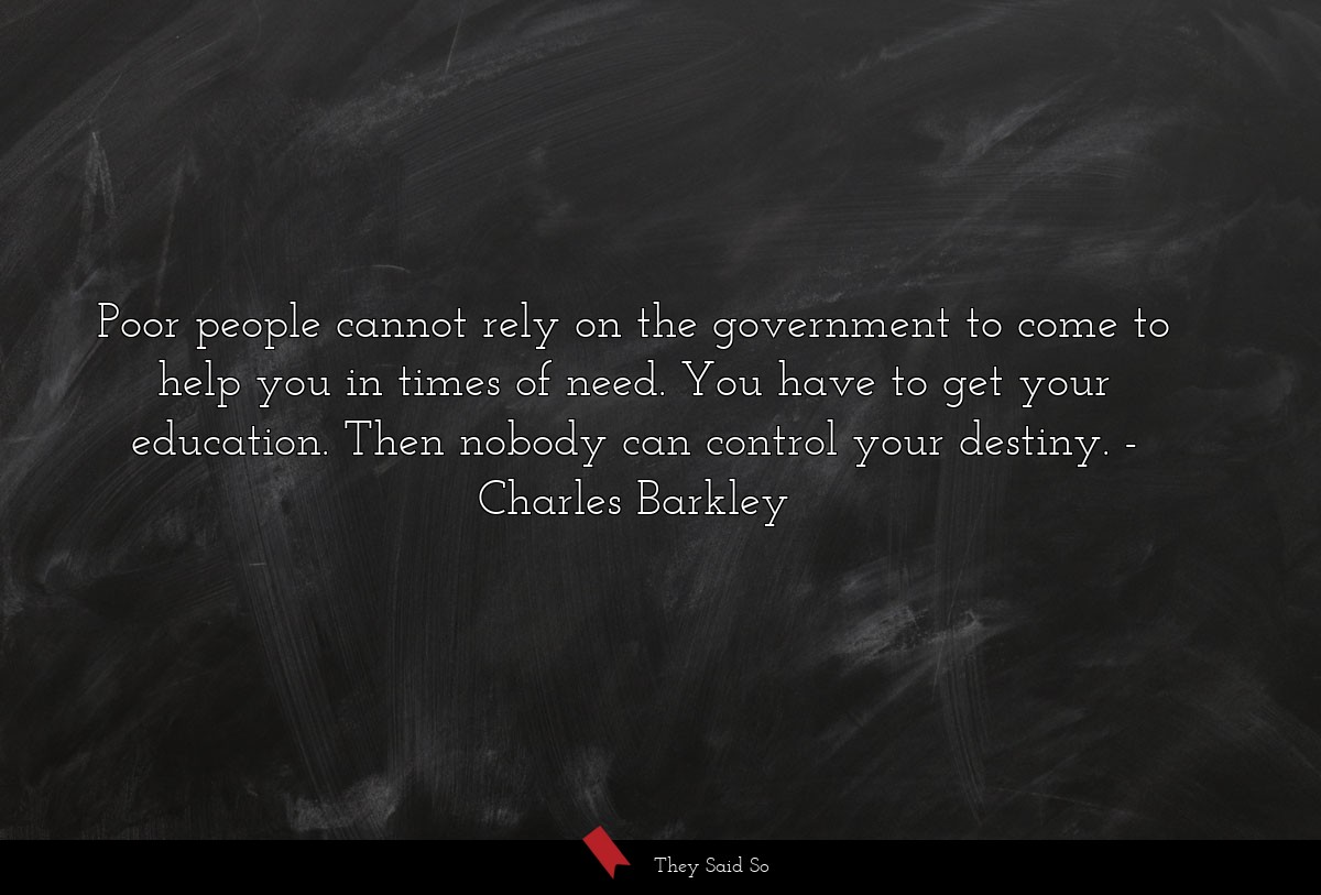 Poor people cannot rely on the government to come... | Charles Barkley