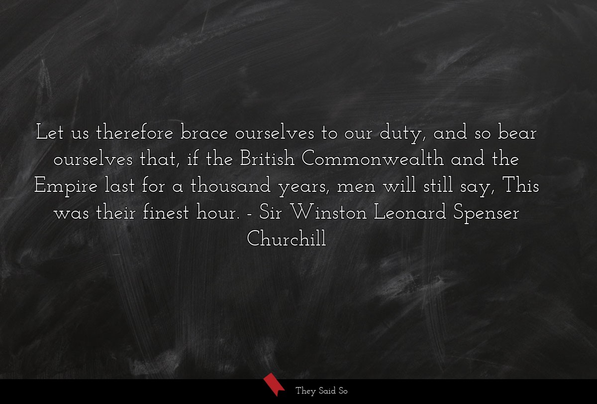 Let us therefore brace ourselves to our duty, and... | Sir Winston Leonard Spenser Churchill