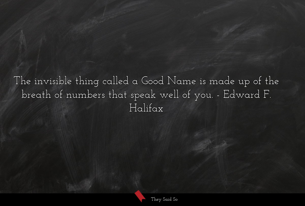 The invisible thing called a Good Name is made up... | Edward F. Halifax