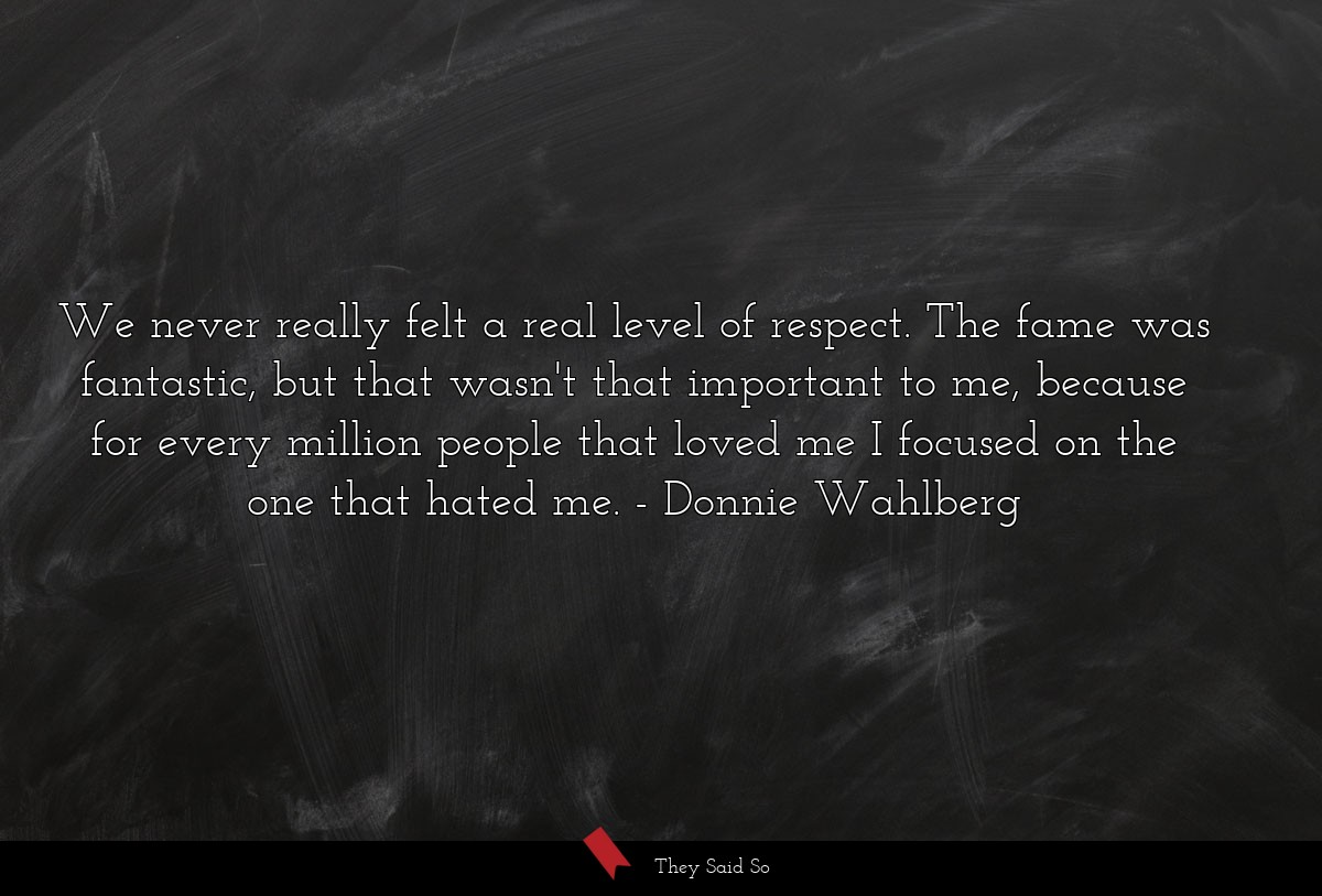 We never really felt a real level of respect. The... | Donnie Wahlberg