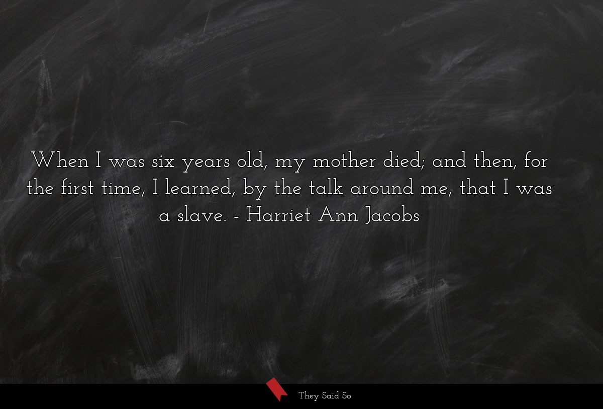 When I was six years old, my mother died; and... | Harriet Ann Jacobs