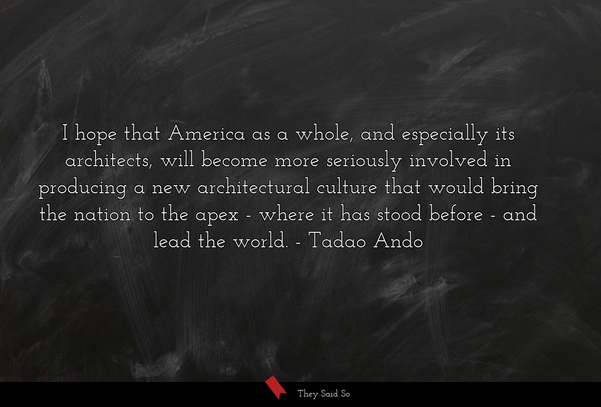 I hope that America as a whole, and especially... | Tadao Ando