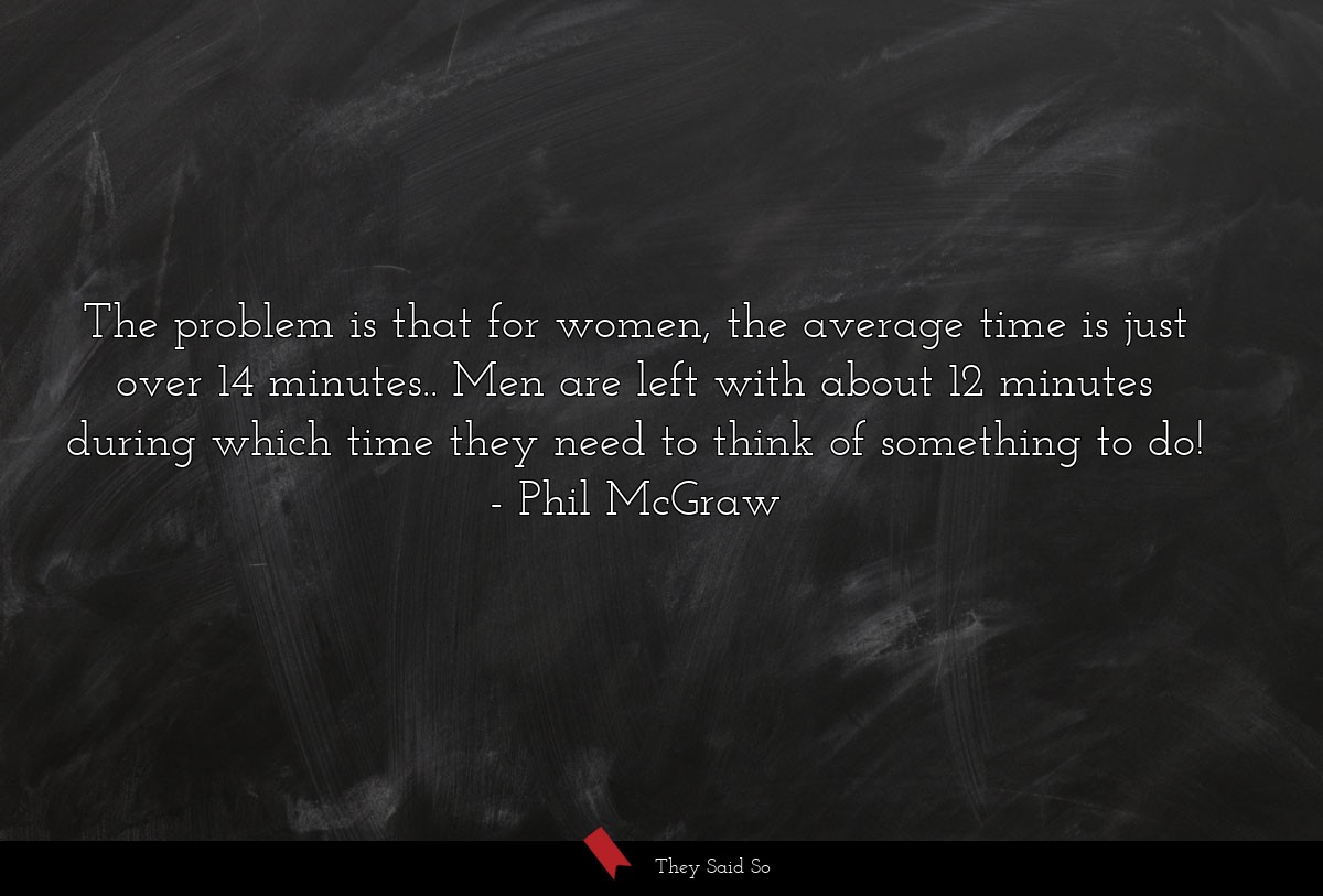 The problem is that for women, the average time... | Phil McGraw