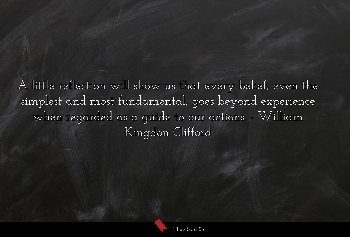 A little reflection will show us that every... | William Kingdon Clifford