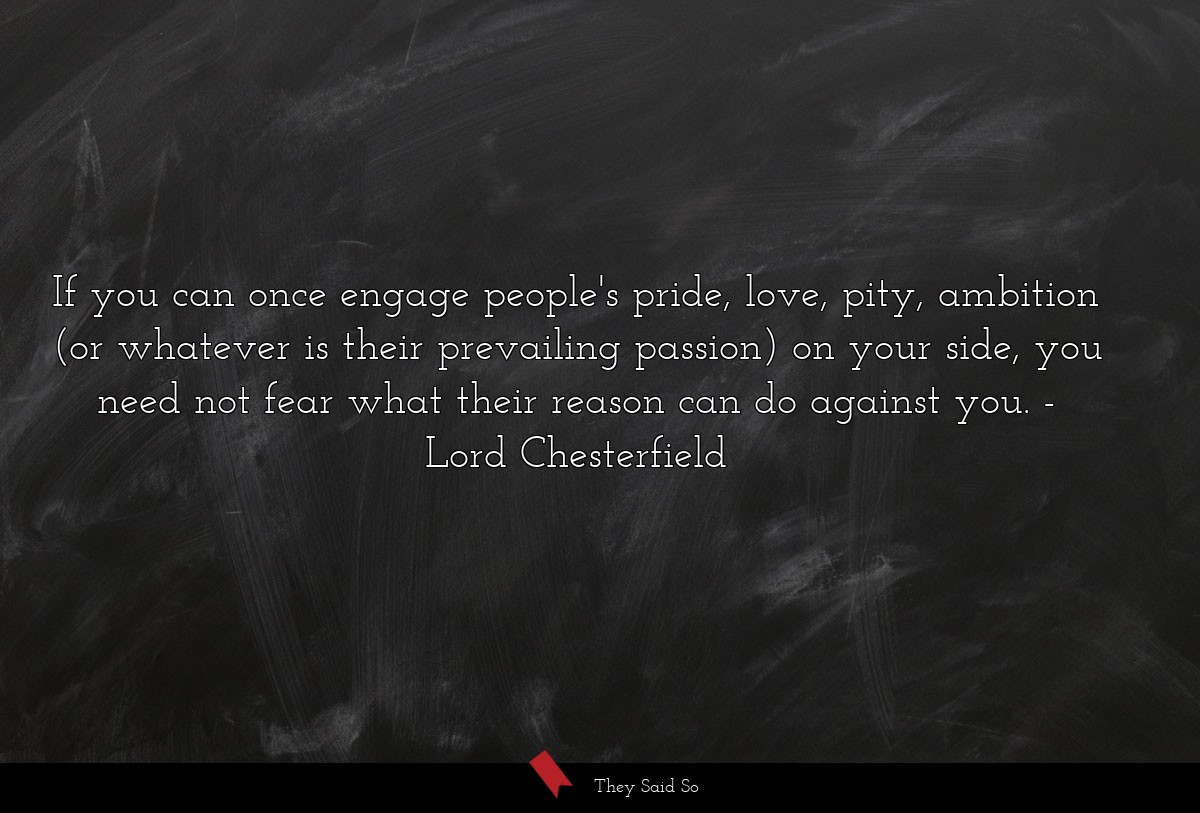 If you can once engage people's pride, love,... | Lord Chesterfield