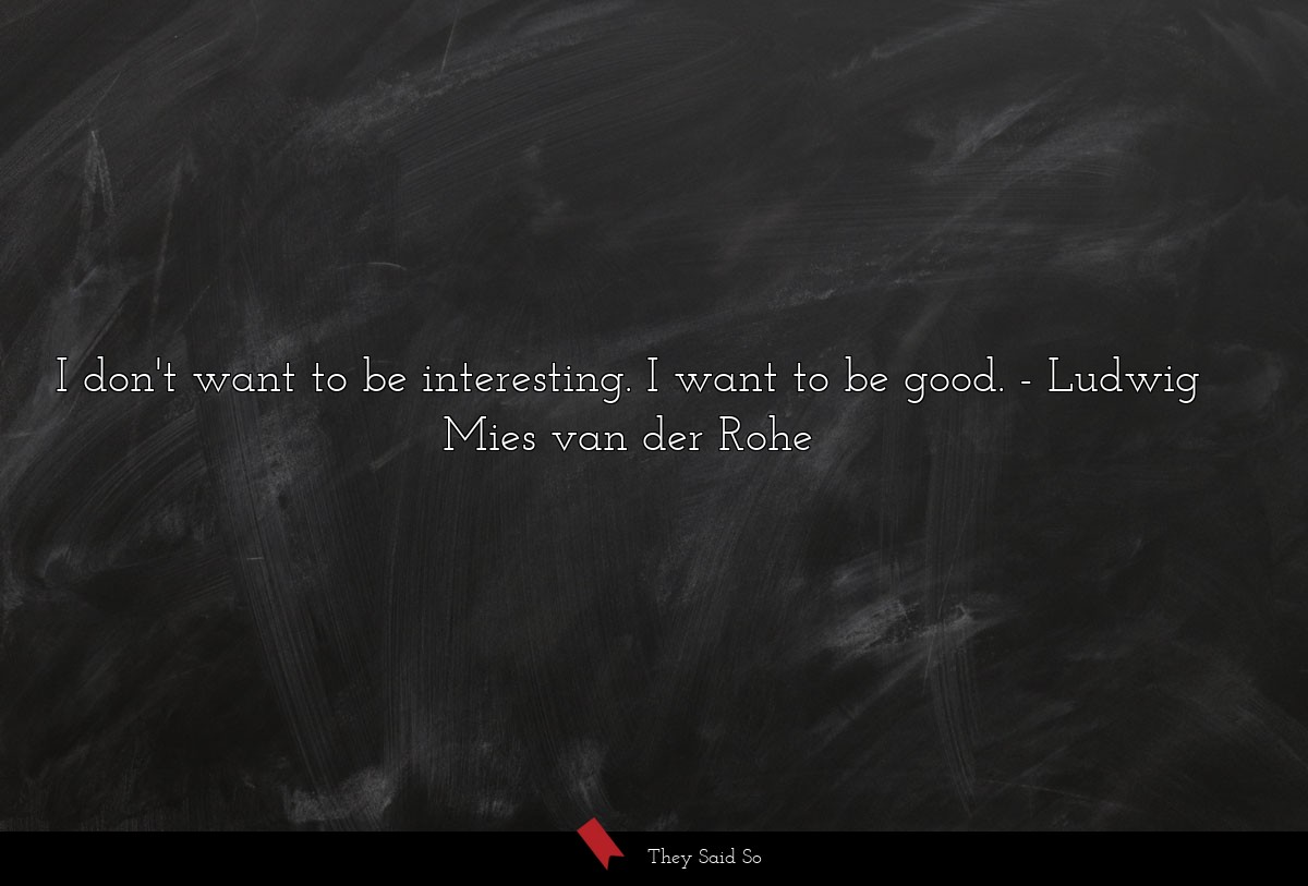 I don't want to be interesting. I want to be good.... | Ludwig Mies van der Rohe