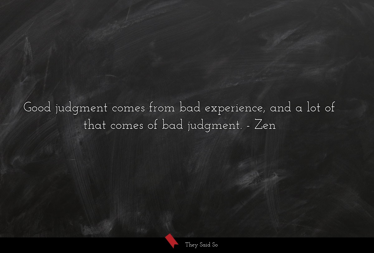 Good judgment comes from bad experience, and a lot of that comes of bad judgment. Zen