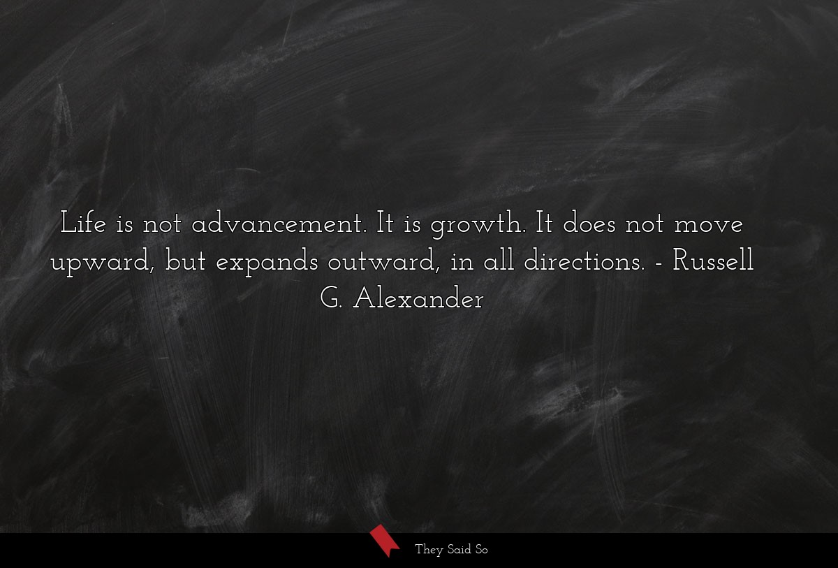 Life is not advancement. It is growth. It does... | Russell G. Alexander