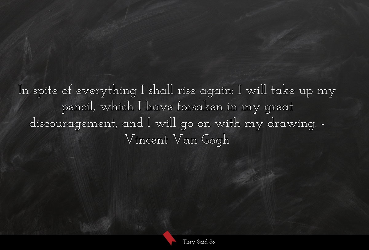 In spite of everything I shall rise again: I will... | Vincent Van Gogh