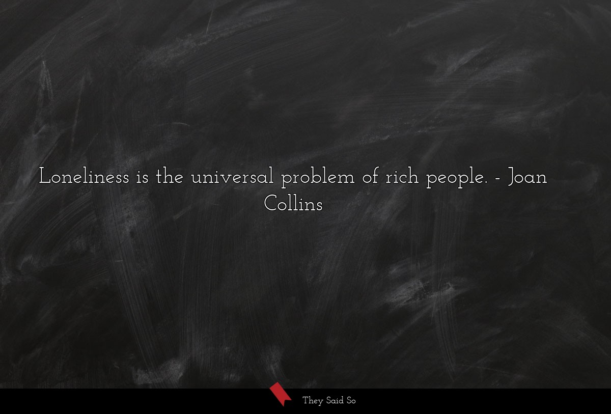 Loneliness is the universal problem of rich... | Joan Collins