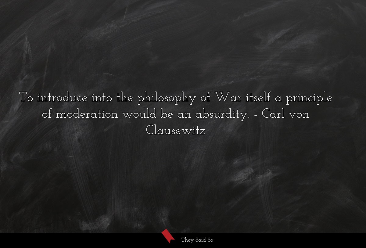 To introduce into the philosophy of War itself a... | Carl von Clausewitz