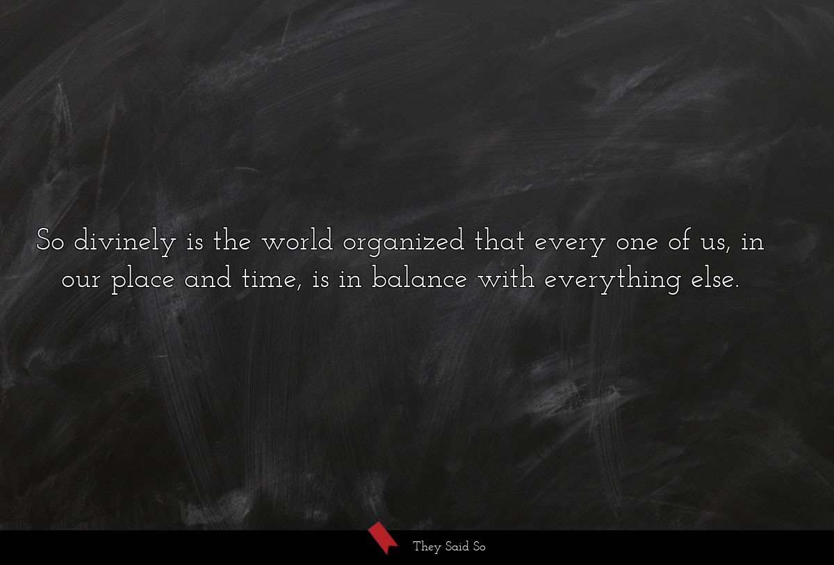 So divinely is the world organized that every one...