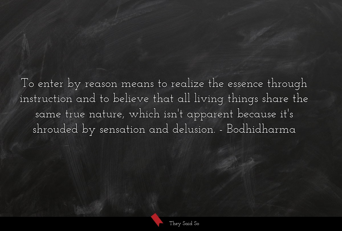 To enter by reason means to realize the essence... | Bodhidharma