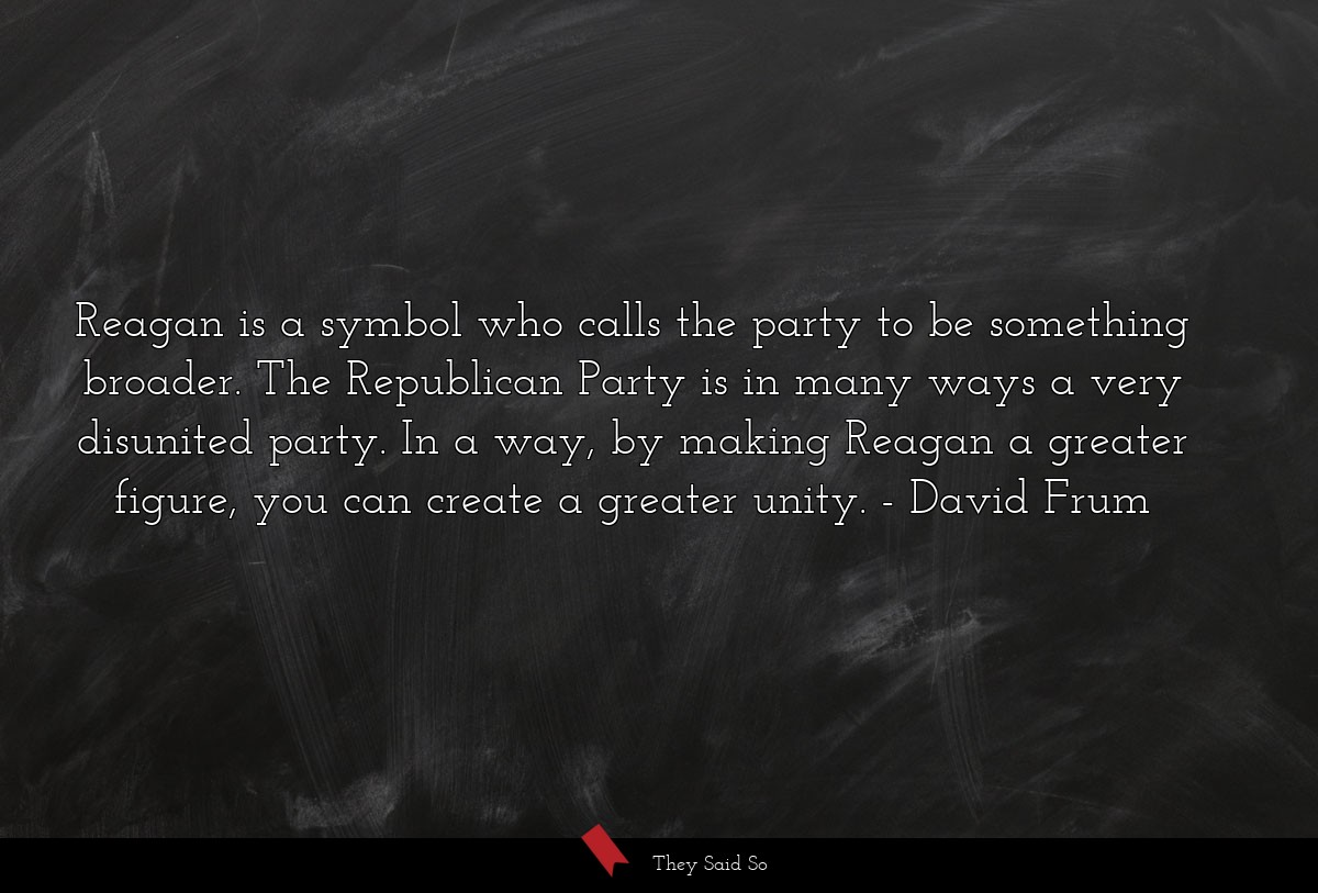 Reagan is a symbol who calls the party to be... | David Frum
