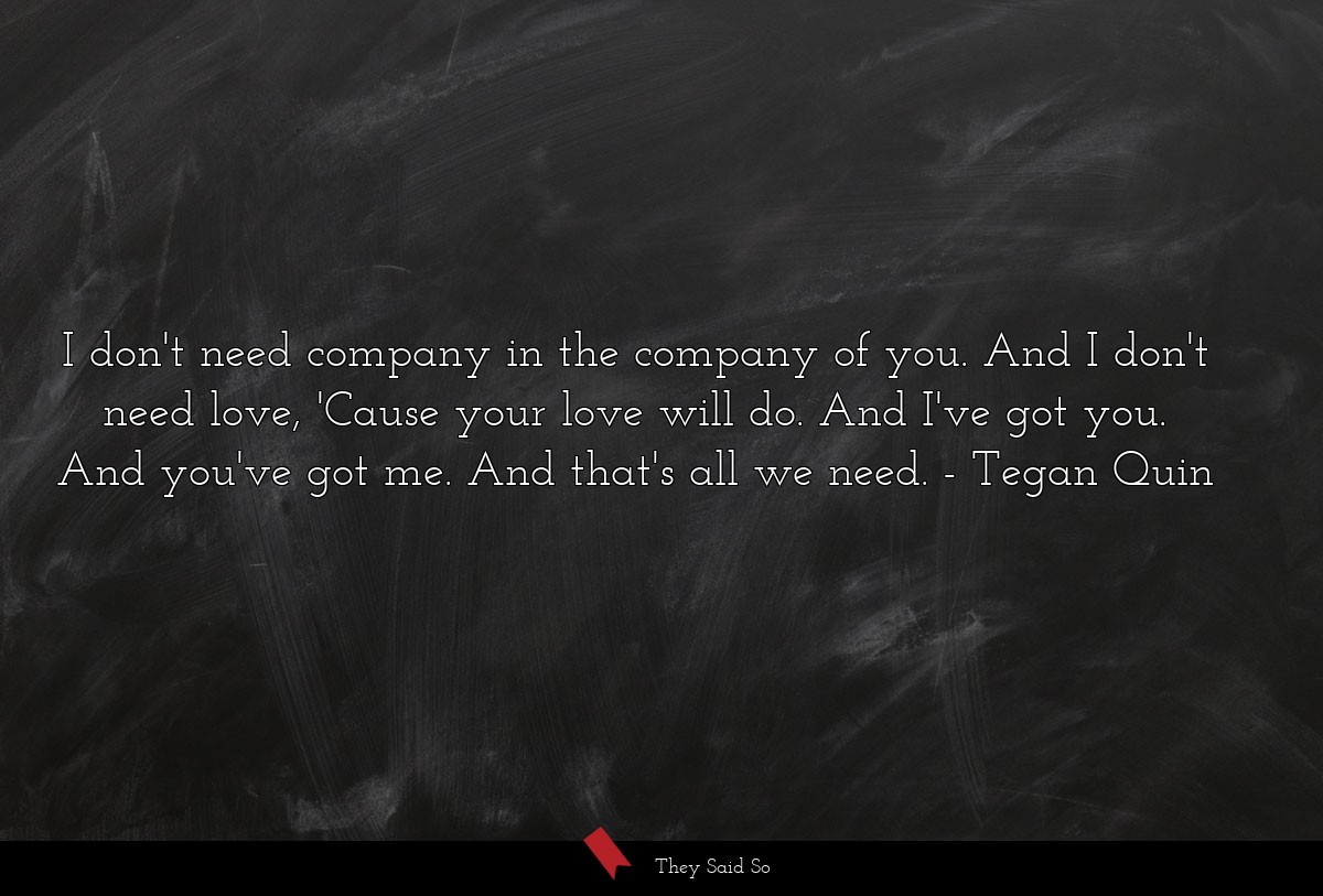 I don't need company in the company of you. And I... | Tegan Quin