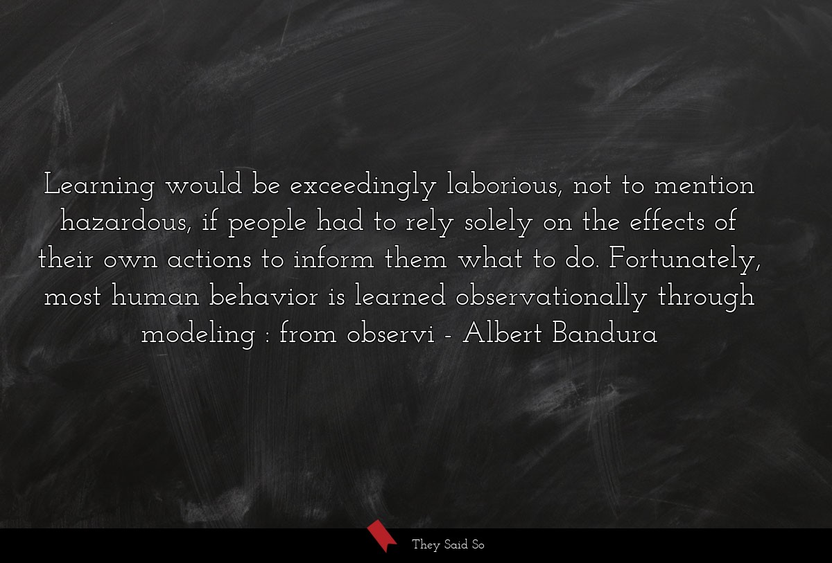 Learning would be exceedingly laborious, not to... | Albert Bandura