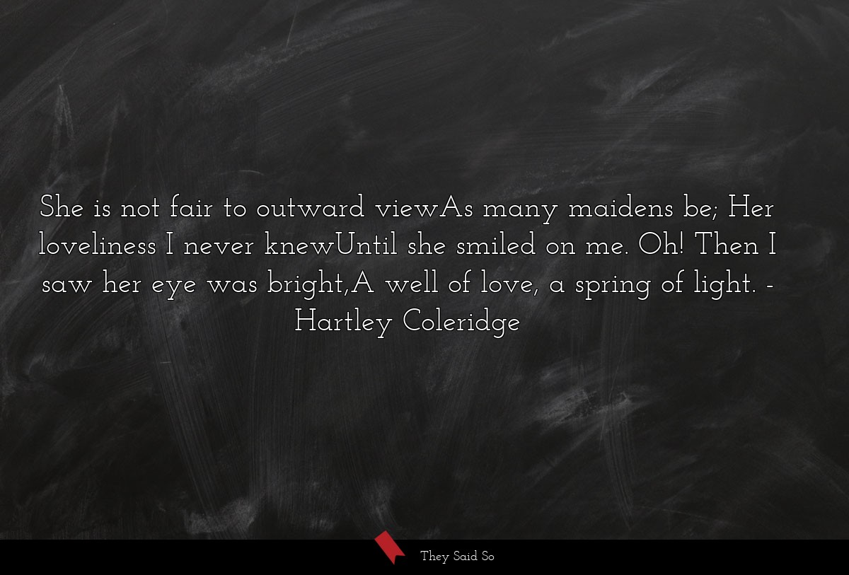 She is not fair to outward viewAs many maidens... | Hartley Coleridge