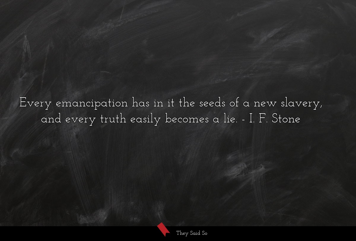Every emancipation has in it the seeds of a new... | I. F. Stone