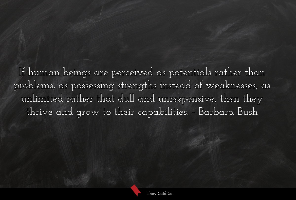 If human beings are perceived as potentials... | Barbara Bush