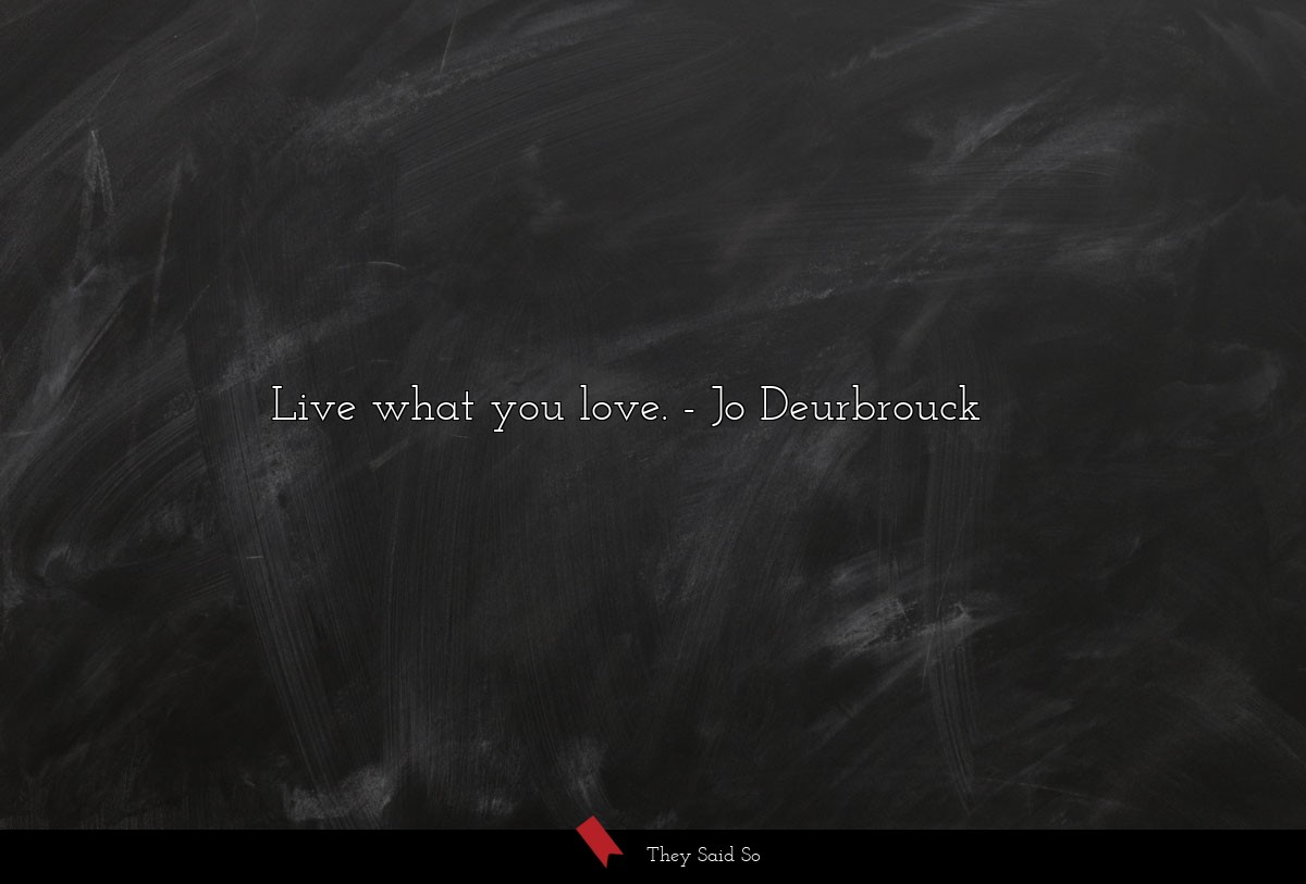 Live what you love.... | Jo Deurbrouck