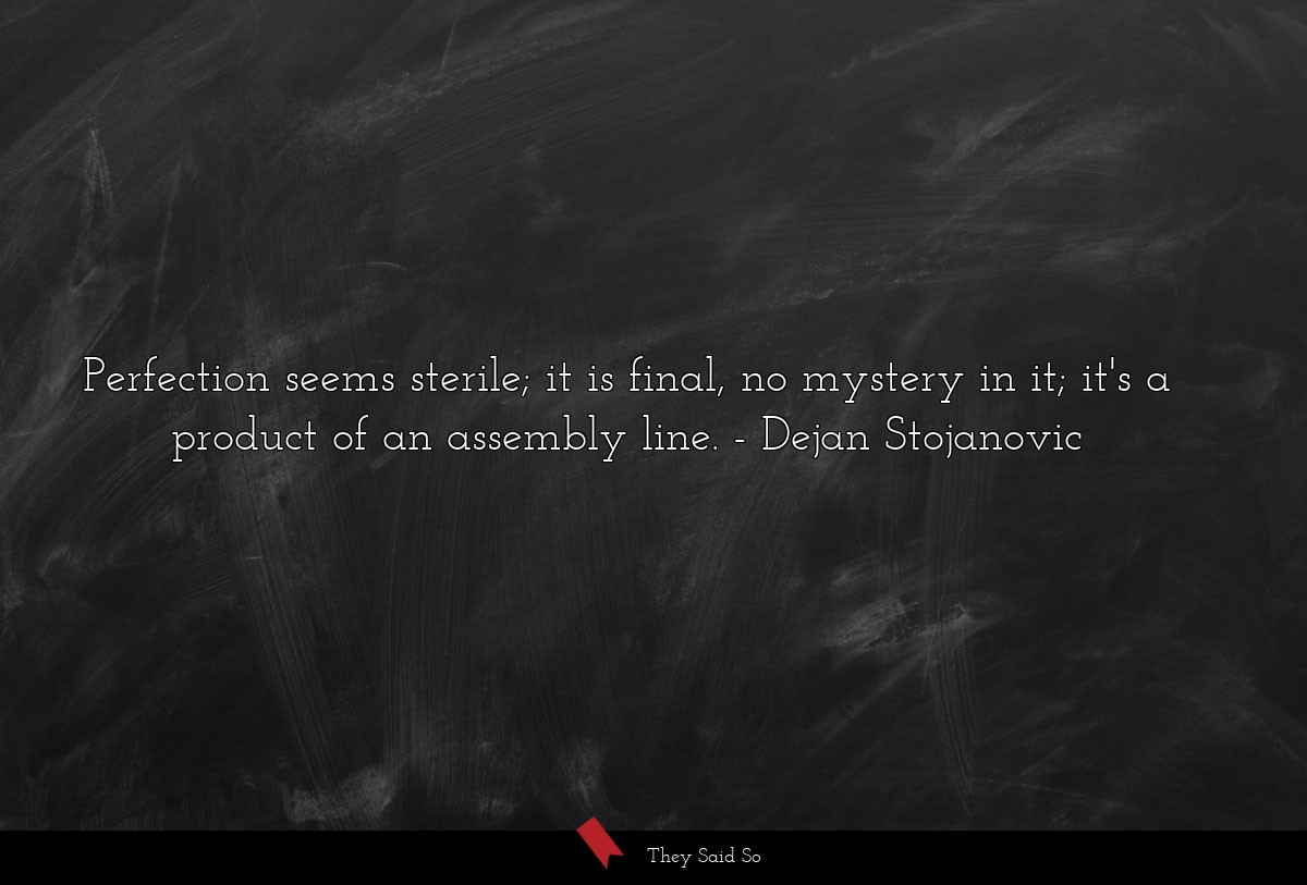 Perfection seems sterile; it is final, no mystery... | Dejan Stojanovic
