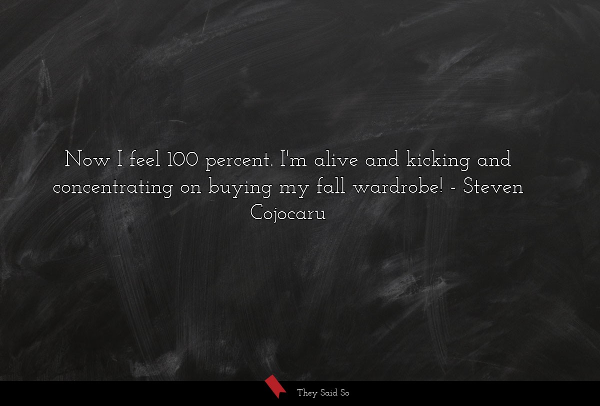 Now I feel 100 percent. I'm alive and kicking and... | Steven Cojocaru