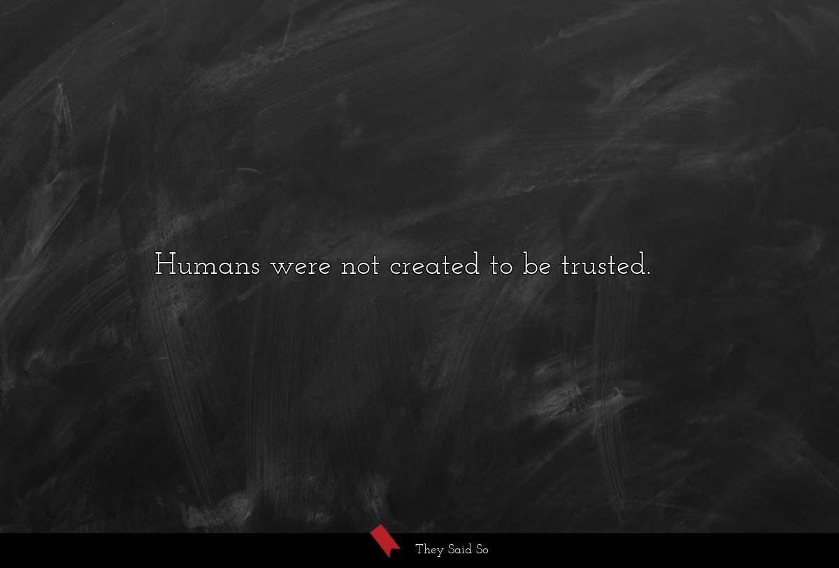 Humans were not created to be trusted....