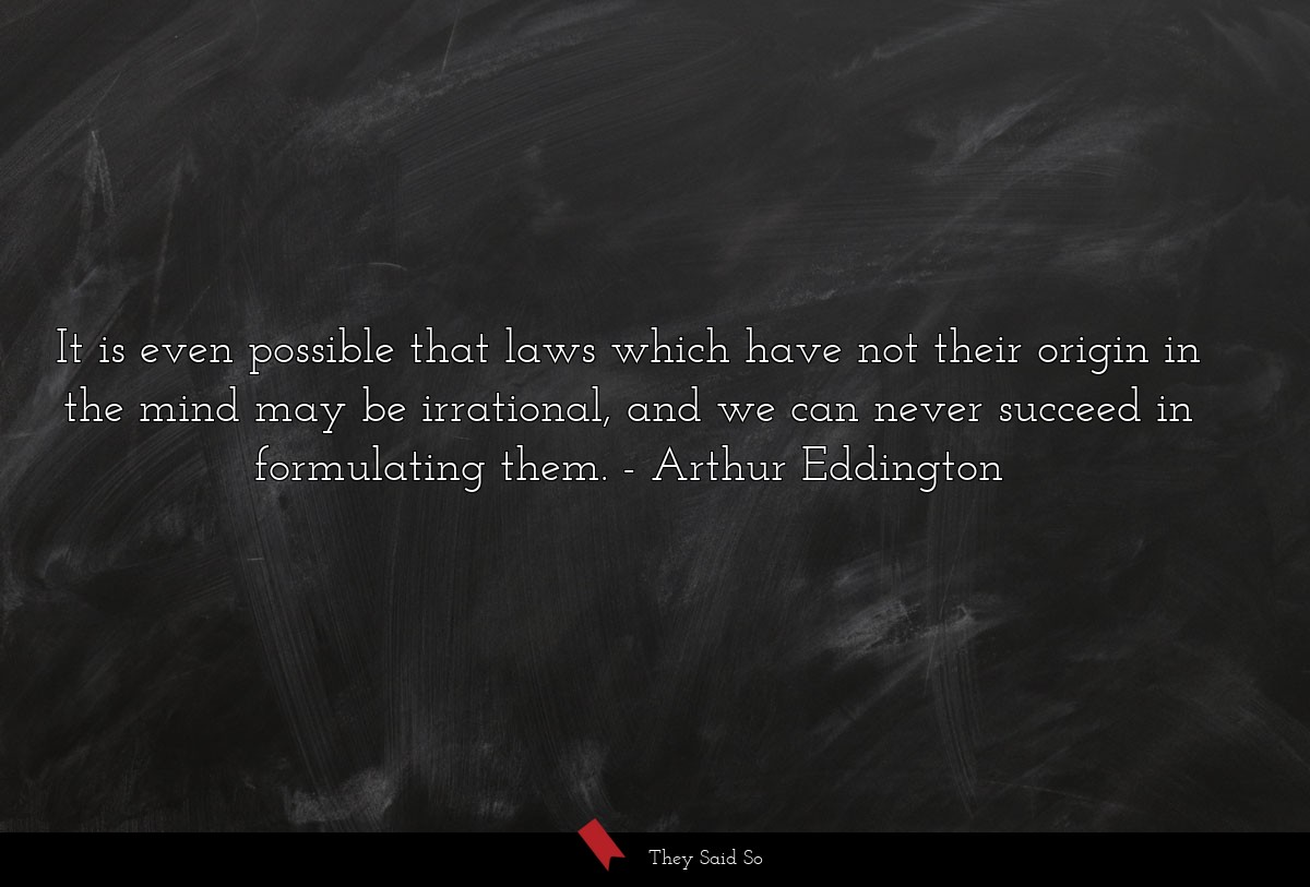 It is even possible that laws which have not... | Arthur Eddington