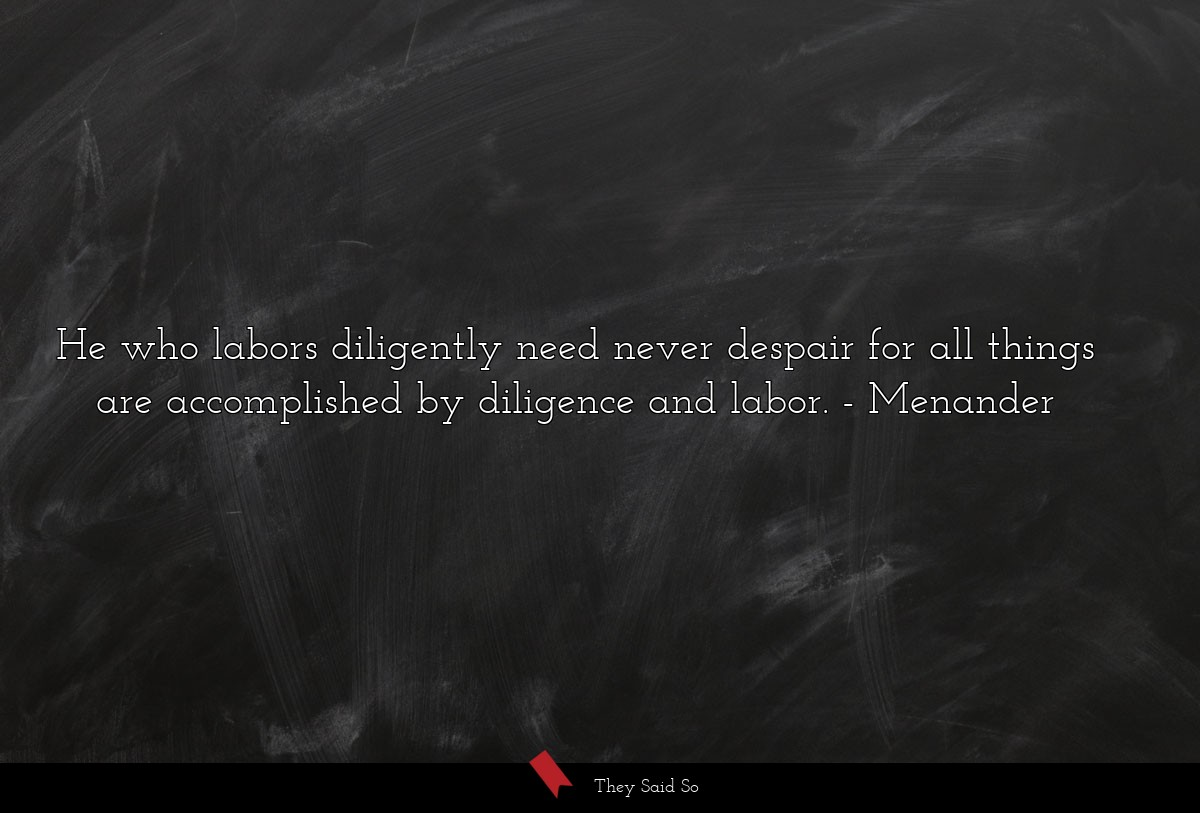 He who labors diligently need never despair for... | Menander