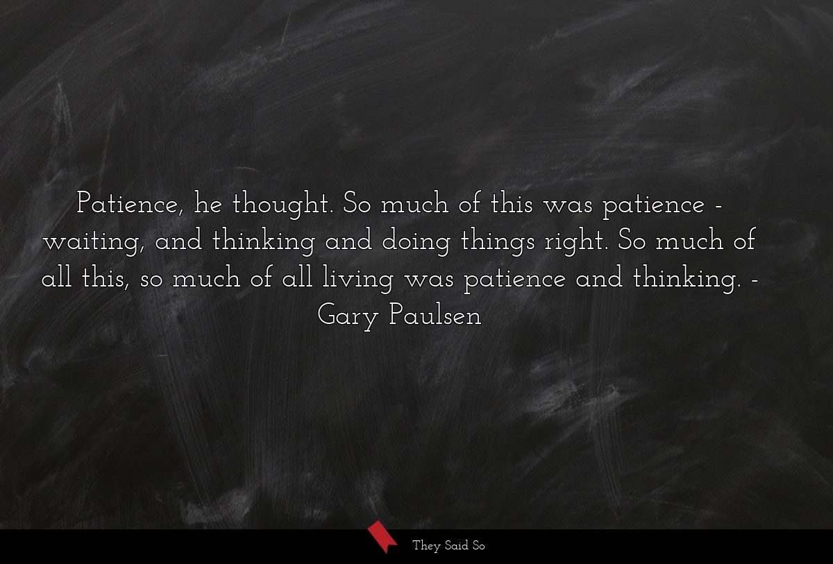 Patience, he thought. So much of this was... | Gary Paulsen