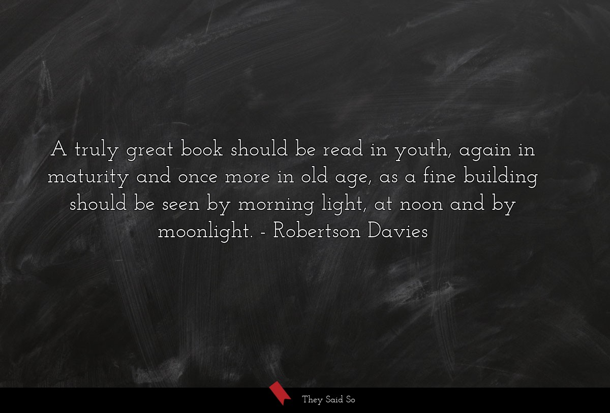 A truly great book should be read in youth, again in maturity and once more in old age, as a fine building should be seen by morning light, at noon and by moonlight. Robertson Davies