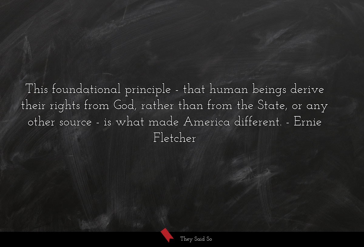 This foundational principle - that human beings... | Ernie Fletcher