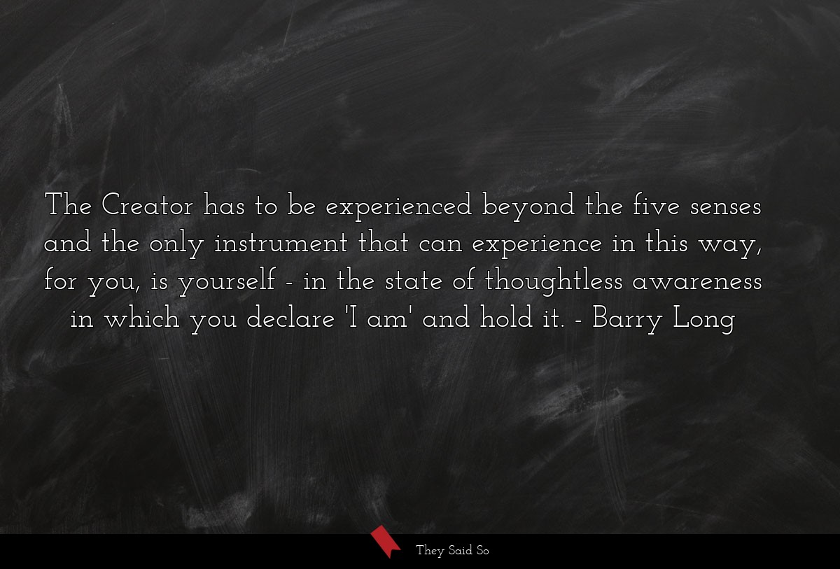 The Creator has to be experienced beyond the five... | Barry Long