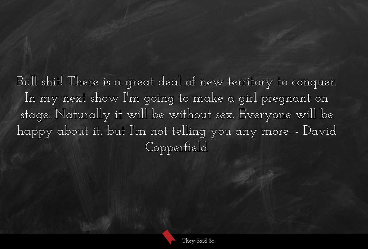 Bull shit! There is a great deal of new territory... | David Copperfield