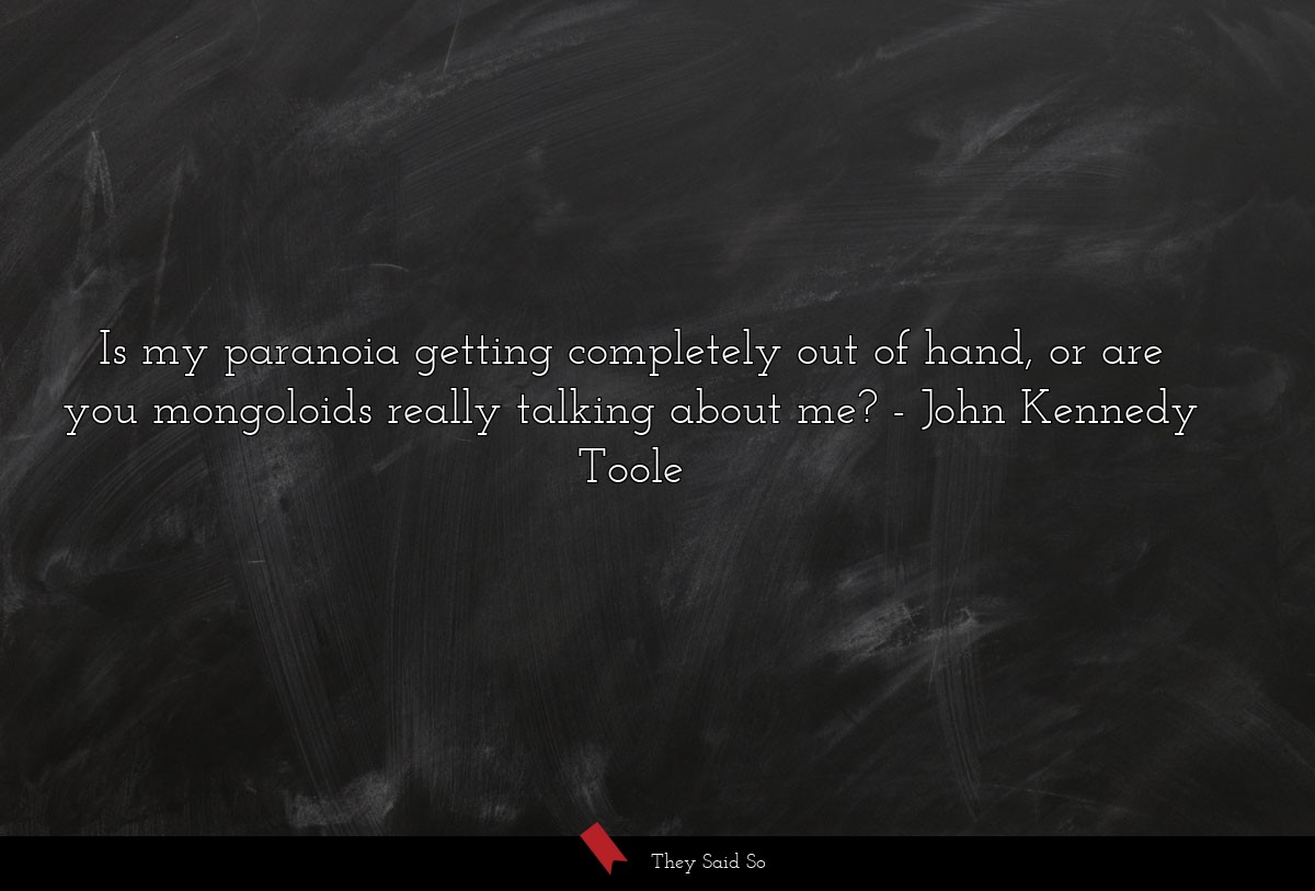 Is my paranoia getting completely out of hand, or... | John Kennedy Toole