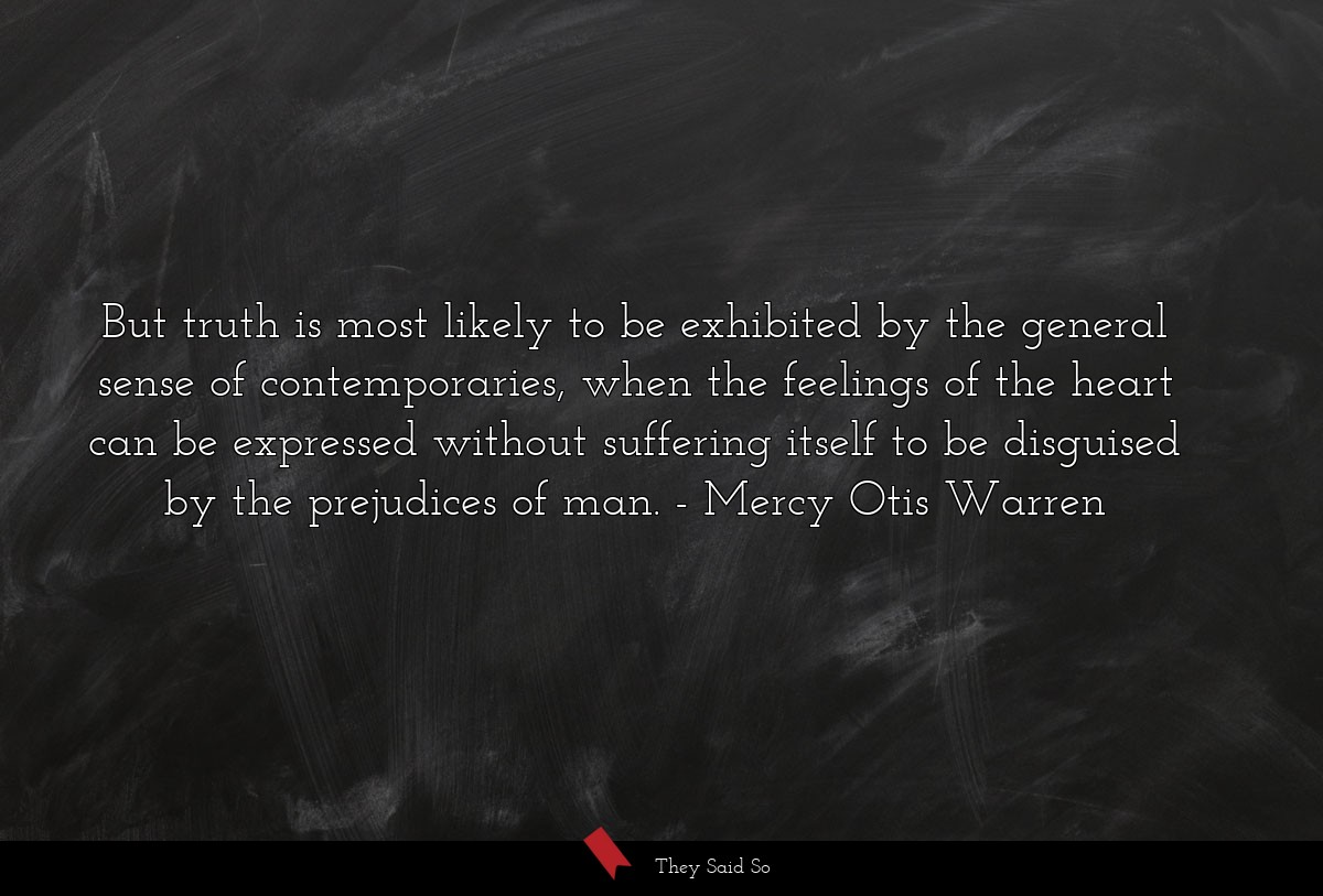 But truth is most likely to be exhibited by the... | Mercy Otis Warren