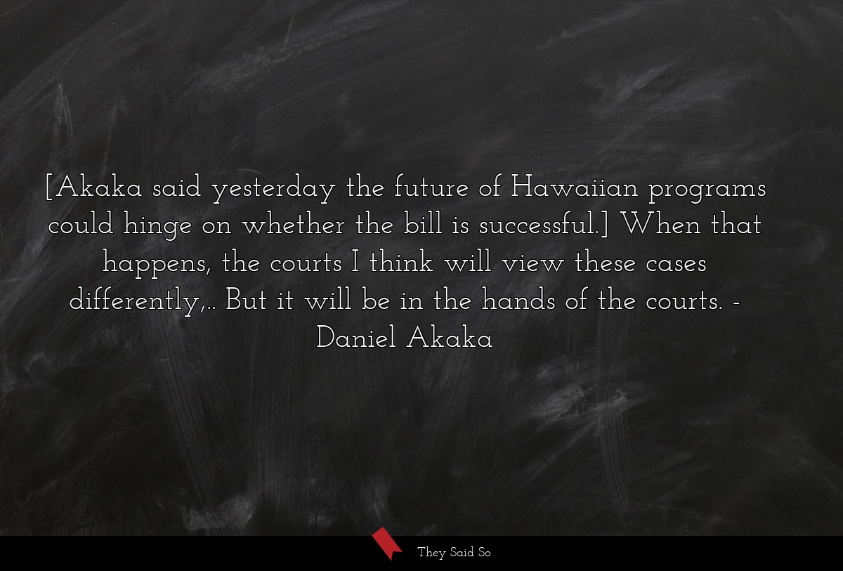 [Akaka said yesterday the future of Hawaiian... | Daniel Akaka