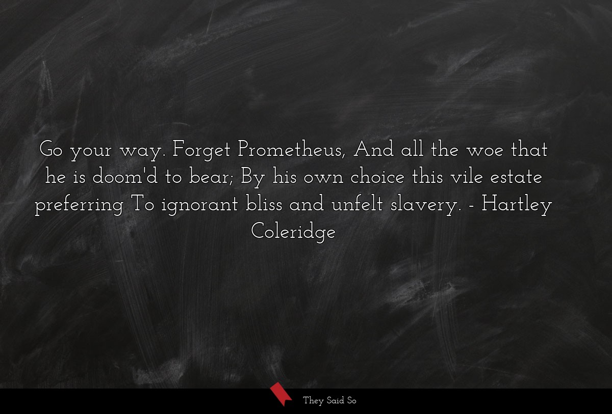 Go your way. Forget Prometheus, And all the woe... | Hartley Coleridge