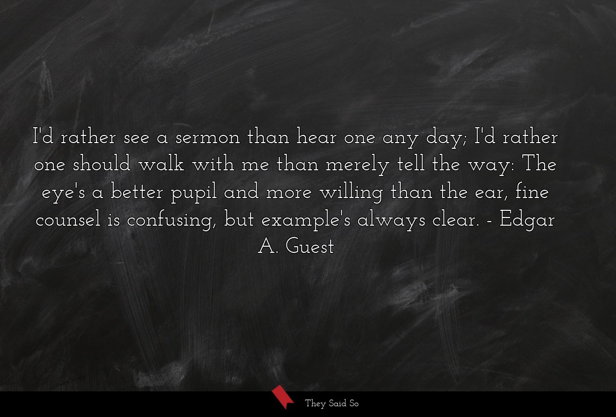 I'd rather see a sermon than hear one any day;... | Edgar A. Guest