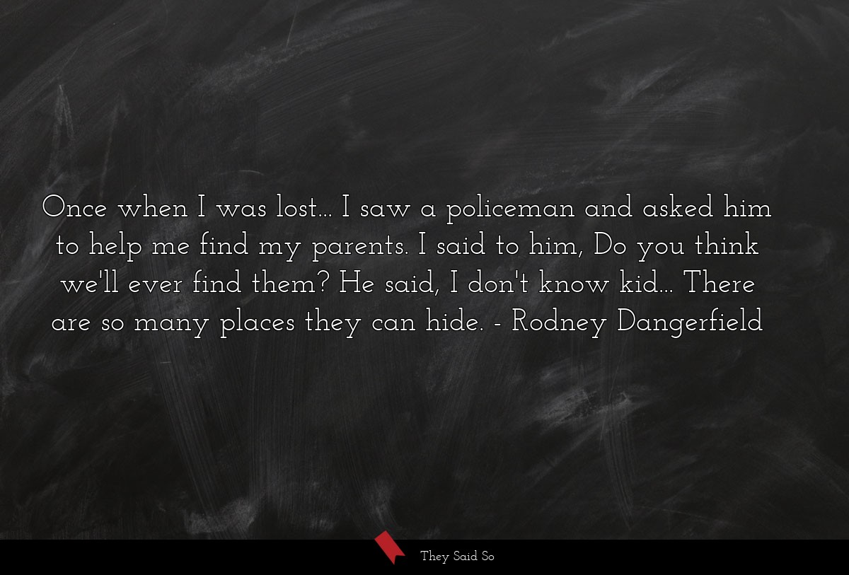 Once when I was lost . . . I saw a policeman and... | Rodney Dangerfield