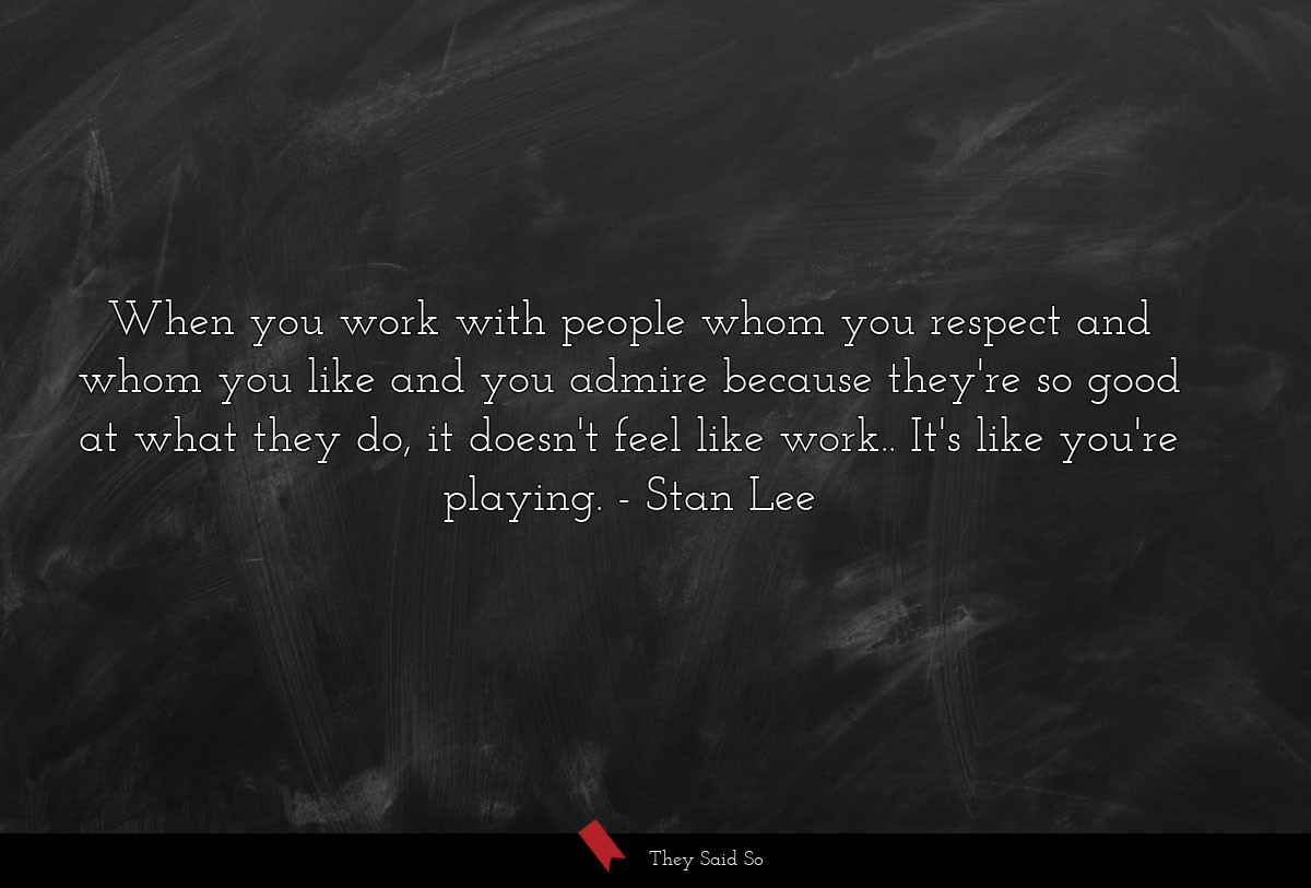 When you work with people whom you respect and... | Stan Lee