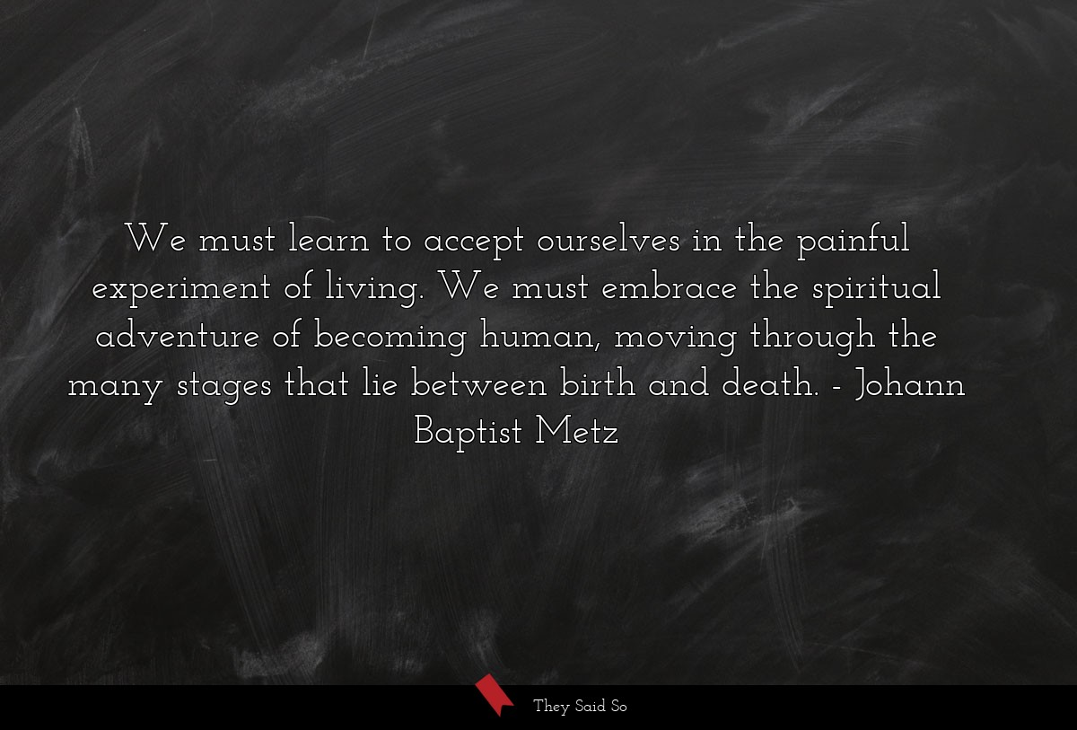 We must learn to accept ourselves in the painful... | Johann Baptist Metz