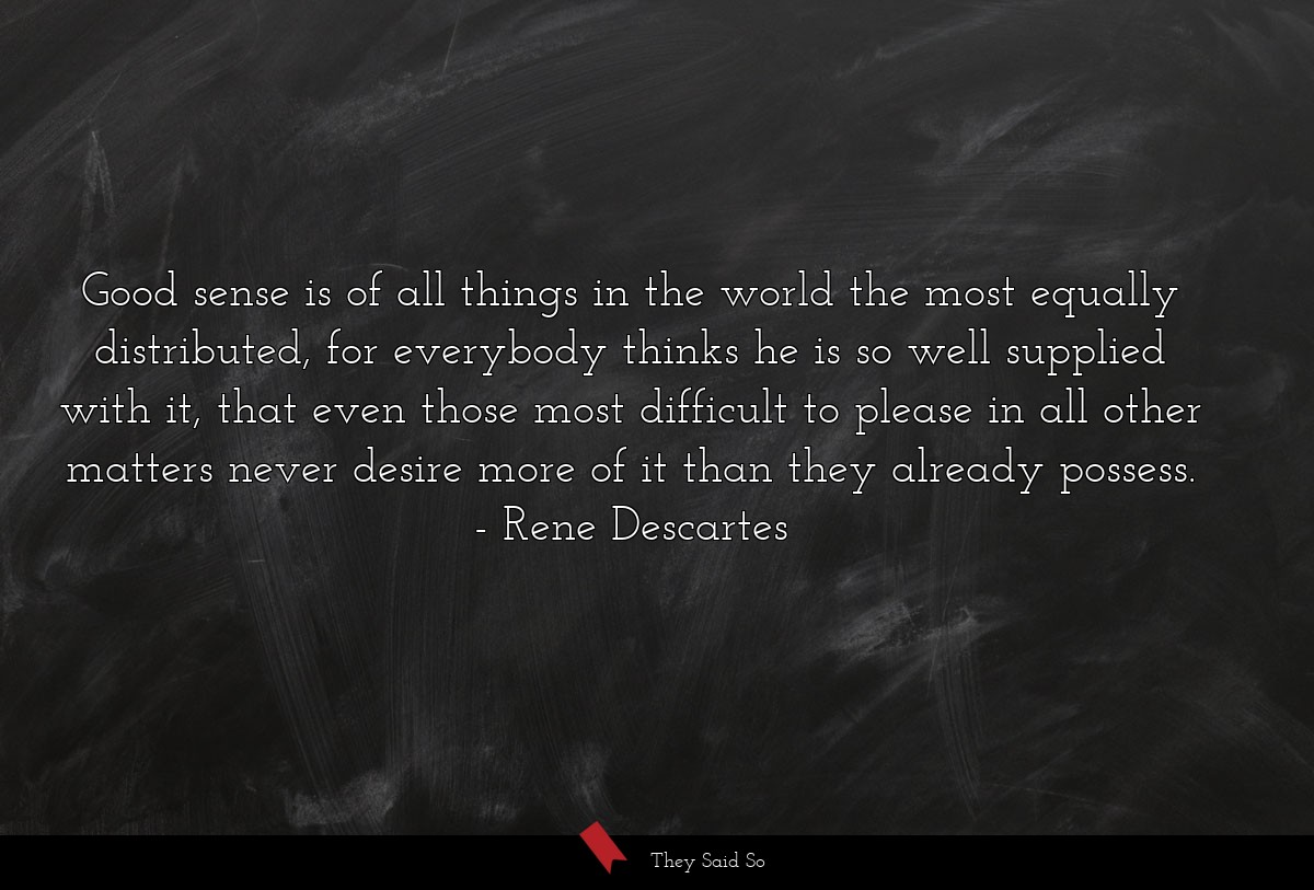 Good sense is of all things in the world the most... | Rene Descartes
